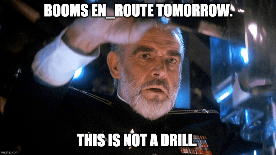 This is NOT a Drill. BOOMS EN_ROUTE TOMORROW.