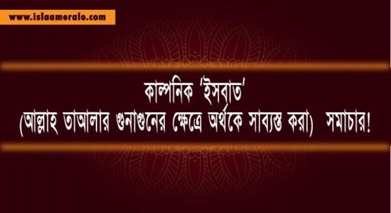 কাল্পনিক 'ইসবাত' (আল্লাহ তাআলার গুনাগুনের ক্ষেত্রে অর্থকে সাব্যস্ত করা)  সমাচার