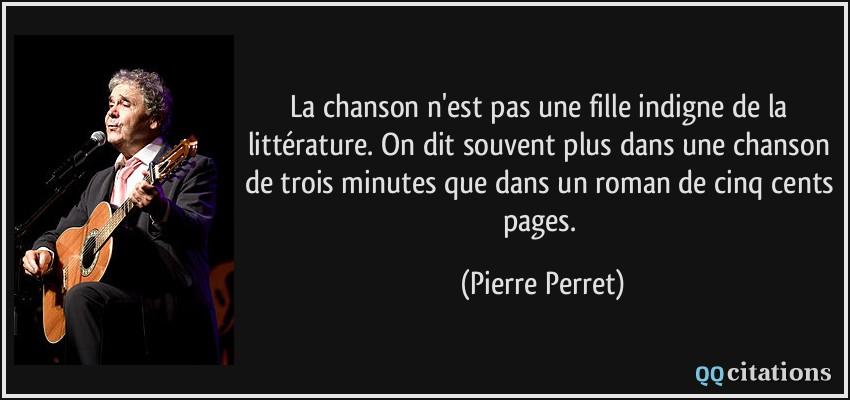 La chanson n'est pas une fille indigne de la littérature. On dit souvent plus dans une chanson de trois minutes que dans un roman de cinq cents pages. - Pierre Perret