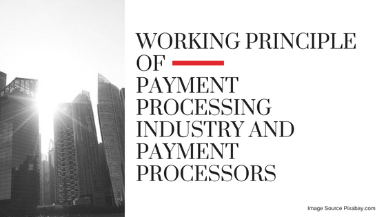 WORKING PRINCIPLE OF PAYMENT PROCESSING INDUSTRY AND PAYMENT PROCESSORS