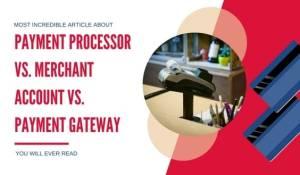 Payment Processor Vs. Merchant Account Vs. Payment Gateway