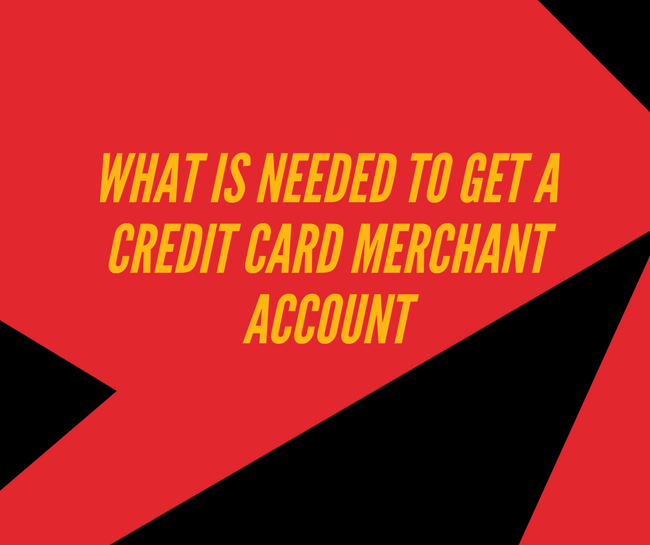 WHAT IS NEEDED TO GET A CREDIT CARD MERCHANT ACCOUNT