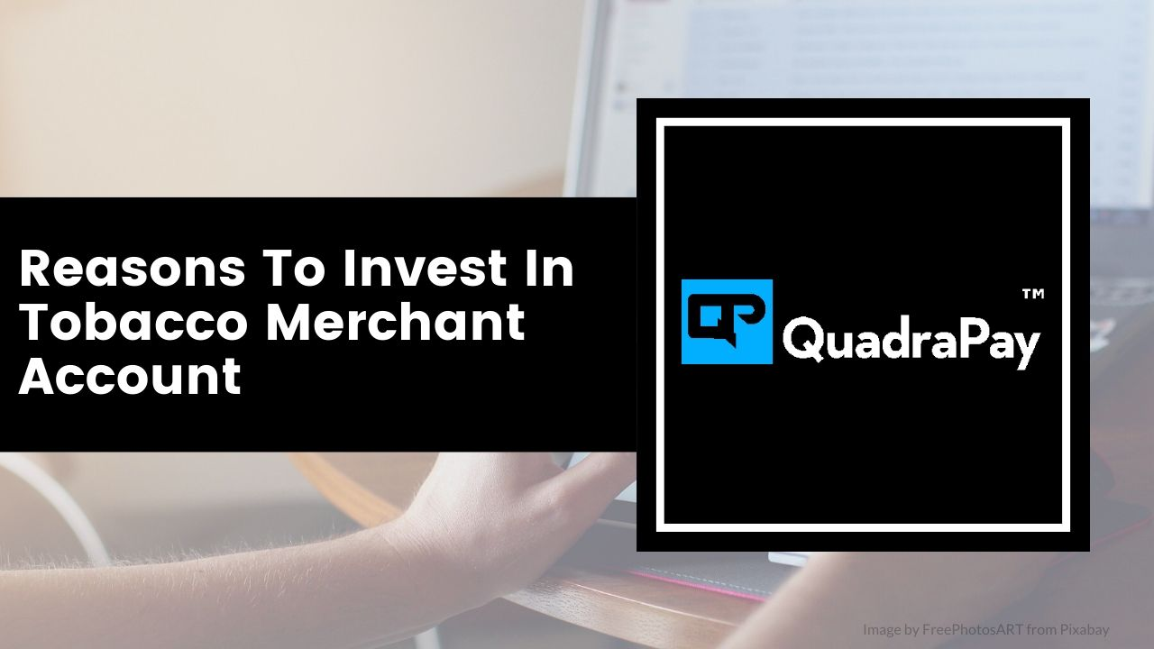 Reasons To Invest In Tobacco Merchant Account