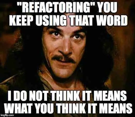 """Inigo Montoya meme: """"Refactoring, you keep using that word. I do not think it means what you think it means."""""""