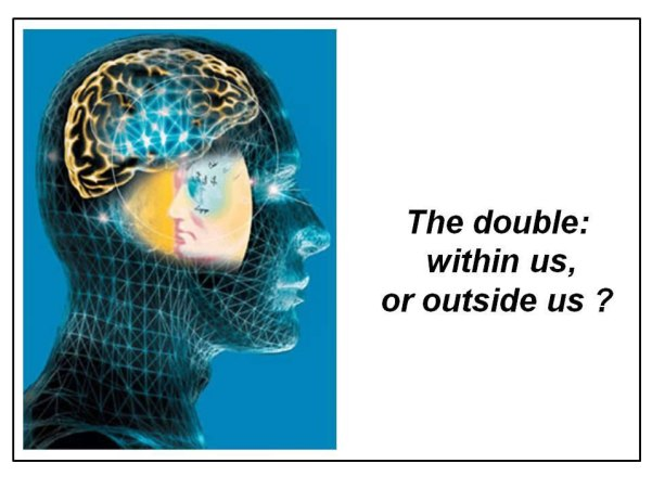 Fig.21: The hypothesis of an individual double as created by our mind