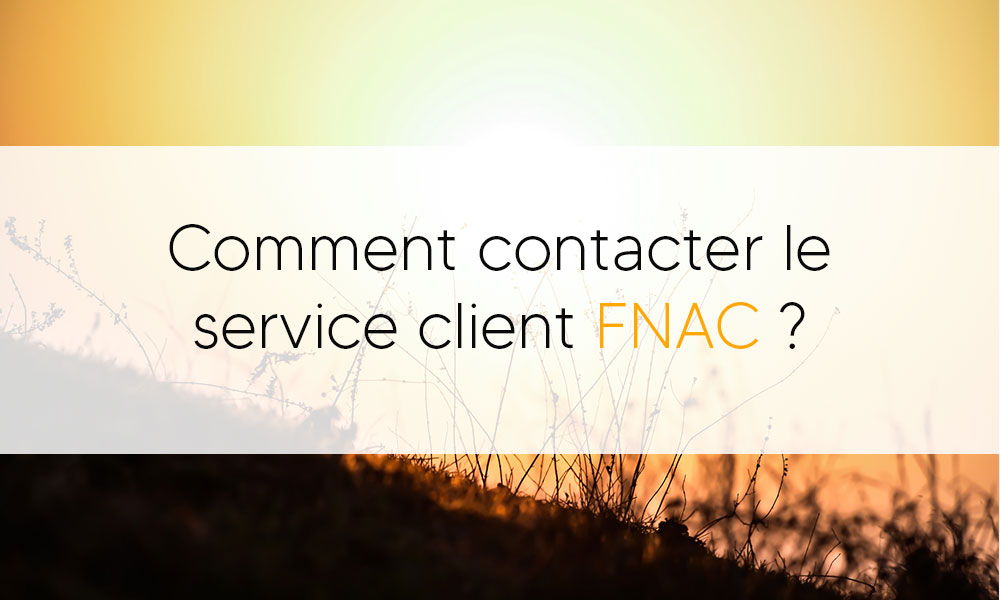 Comment contacter le service client Fnac ?