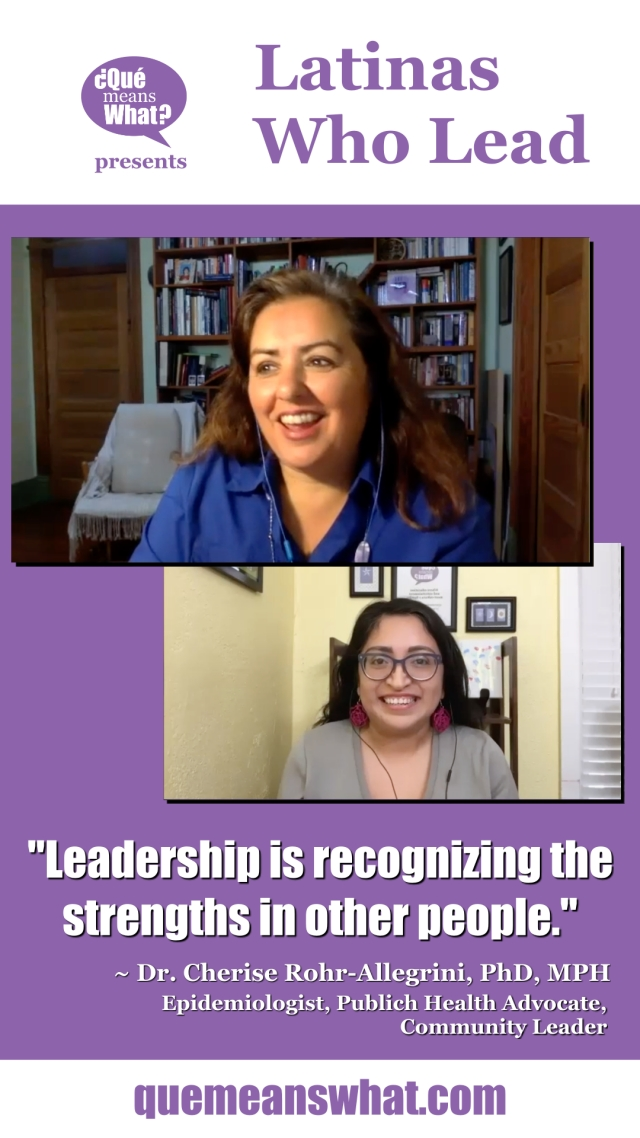 Latinas Who Lead Interview with Dr. Cherise Rohr-Allegrini, PhD, MPH - The Multicultural Epidemiologist. Quote: Leadership is recognizing the strengths in other people.