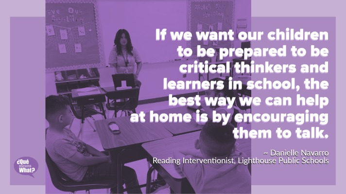 QUOTE: If we want our children to be prepared to be critical thinkers and learners in school, the best way we can help at home is by encouraging them to talk. Try the tips mentioned, visit these resources below, or create some of your own to foster conversation with your children. - DANIELLE NAVARRO