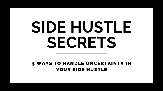 5 Ways To Handle Uncertainty In Your Side Hustle