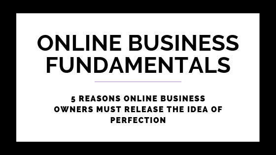 5 Reasons Online Business Owners MUST Release Perfection