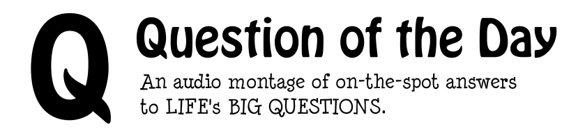 Question of the Day. An audio montage of on-the-spot answers to life's big questions.