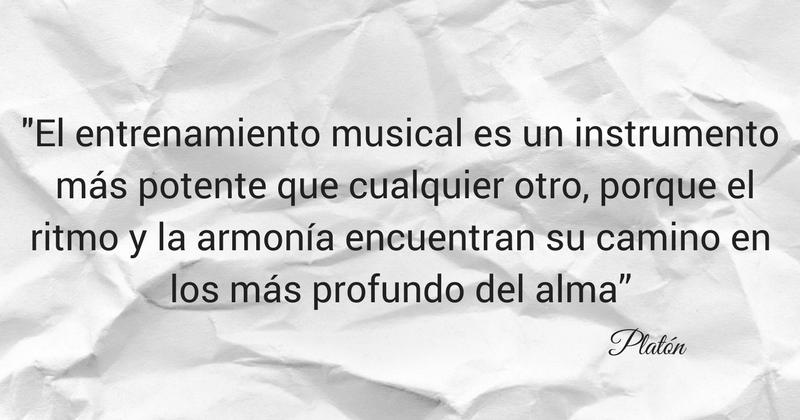 """El entrenamiento musical es un instrumento más potente que cualquier otro porque el ritmo y la armonía encuentran su camino en los más profundo del alma"""". Platón."""