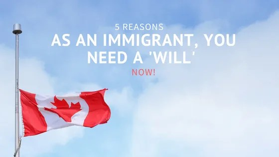 5 reasons as an Immigrant, you need a 'Will' NOW!