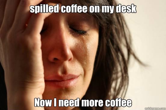 spilled coffee on my desk now i need more coffee meme