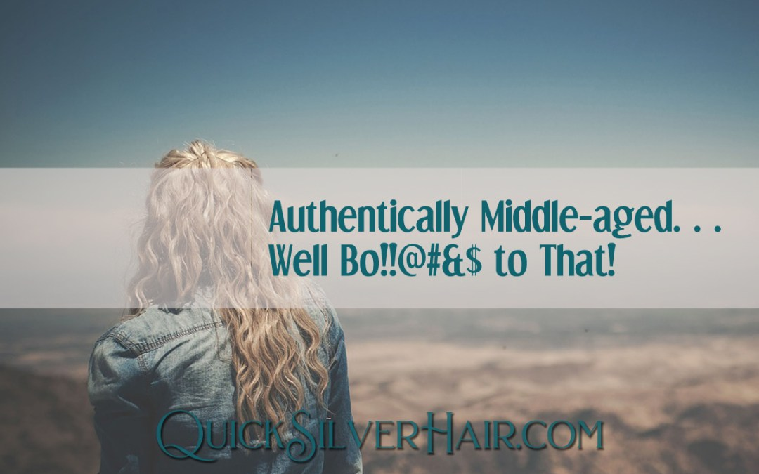 Authentically Middle-aged…Well Bo!!@#&$ to That!