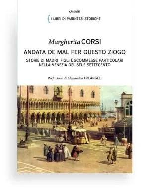 Andata de mal per queto ziogo di Margherita Corsi - Storie di madri, figli e scommesse particolari nella Venezia del Sei e Settecento.