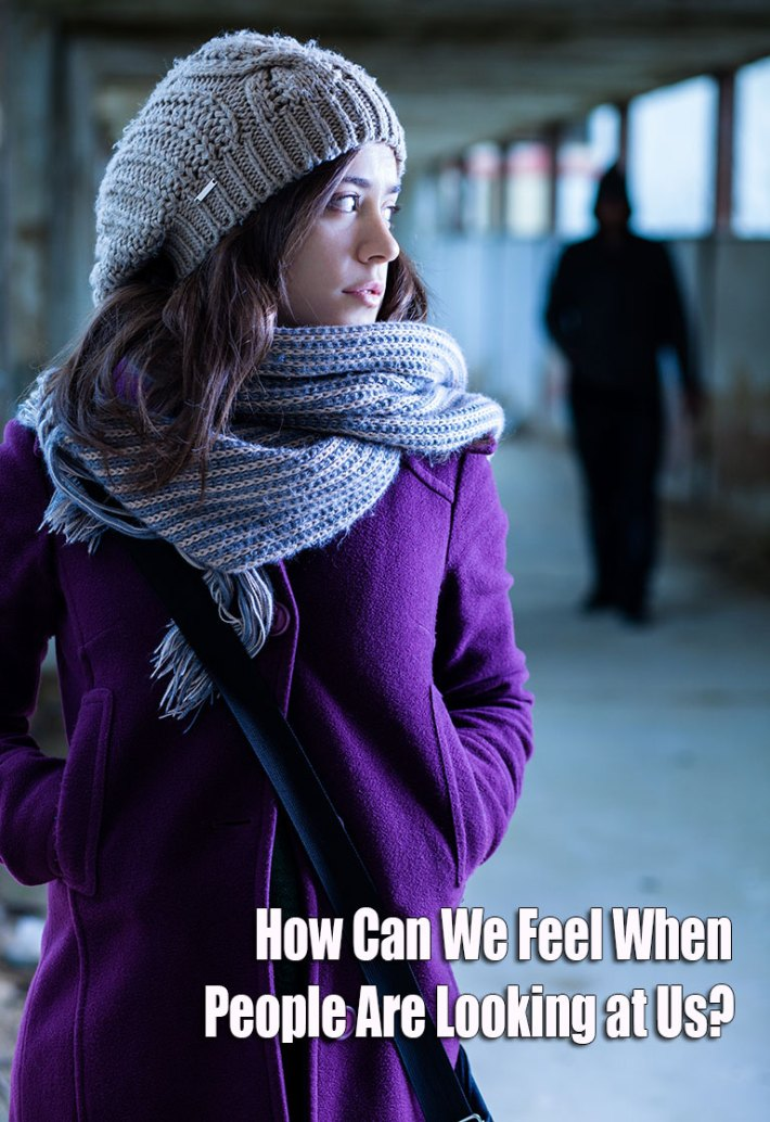 How Can We Feel When People Are Looking at Us?