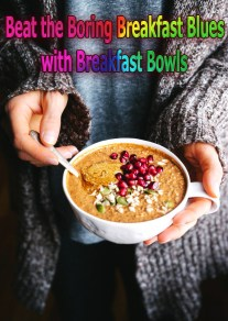 Beat the Boring Breakfast Blues with Breakfast Bowls