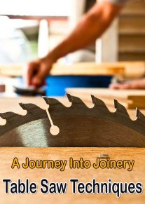 Table Saw Techniques - A Journey Into Joinery