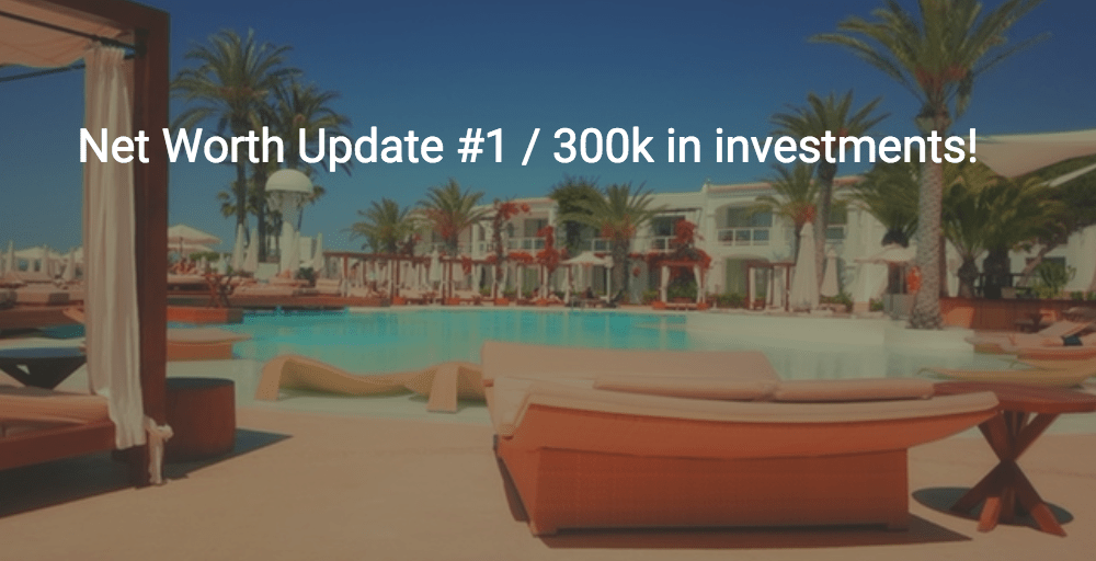 Net Worth Update #1 – 300k in Investments!