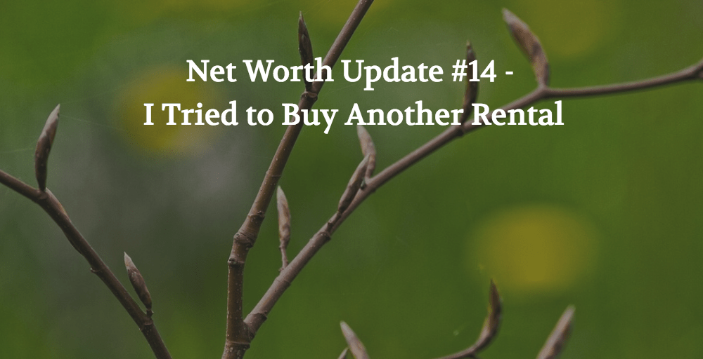 Net Worth Update #14 – I Tried to Buy Another Rental