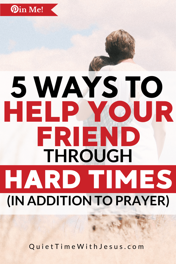 Prayer is always an excellent way to help, but most circumstances require action in addition to prayer. Here's how to help your friend through a hard time. QuietTimeWithJesus.com