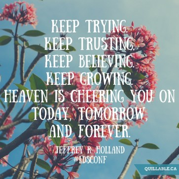 Keep trying. Keep trusting. Keep believing. Keep growing. Heaven is cheering you on today, tomorrow, and forever.