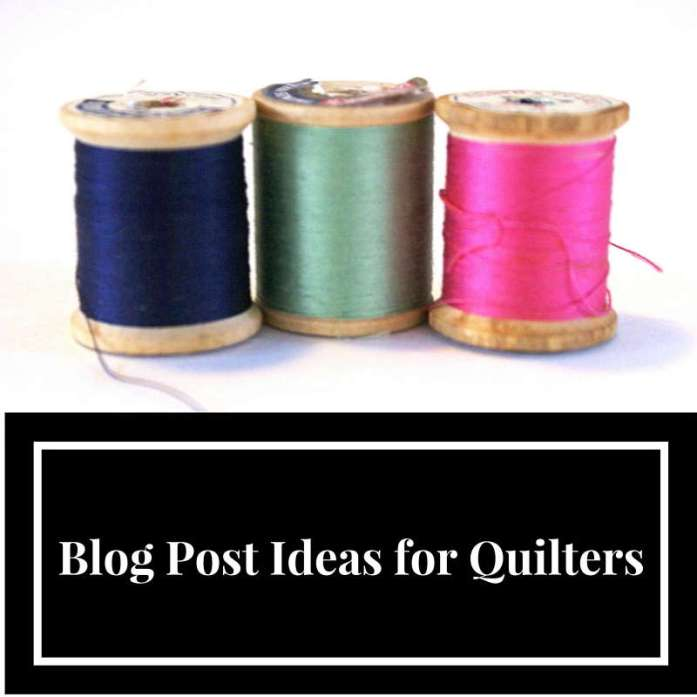 Blog Post Ideas for Quilters, #blogging #ideas
