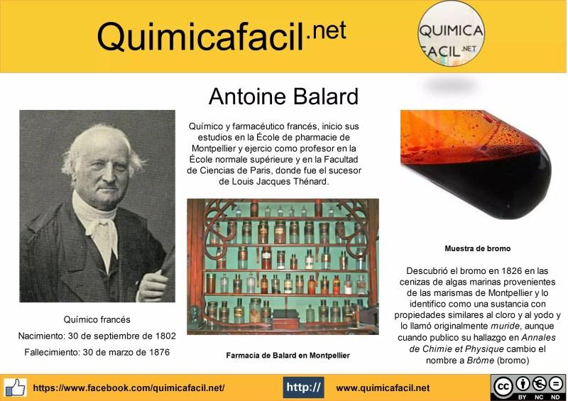 Antoine Balard fue un químico y farmacéutico francés, inicio sus estudios en la École de pharmacie de Montpellier y ejercio como profesor en la École normale supérieure y en la Facultad de Ciencias de Paris, donde fue el sucesor de Louis Jacques Thénard.