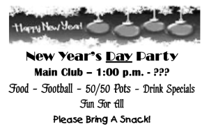 New Year's Day Party, Main Club 1 PM to ?, Food, Football, 50/50 pot, Drink Specials, Please bring a snack