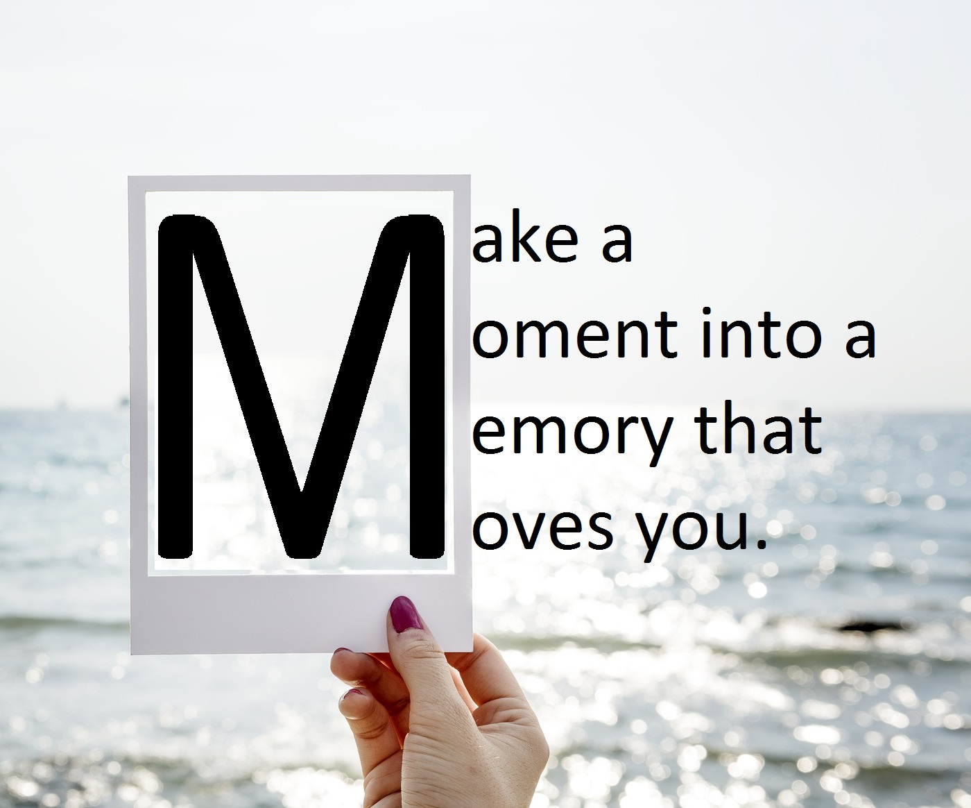 Make a moment into a memory that moves you.