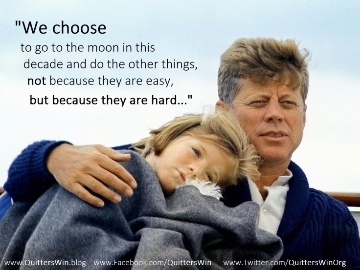 """We choose to go to the moon in this decade and do the other things, not because they are easy, but because they are hard..."""