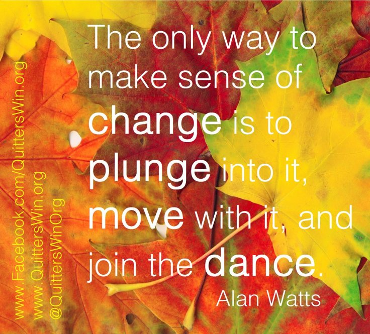 The only way to make sense of change is to plung into it, move with it, and join the dance.