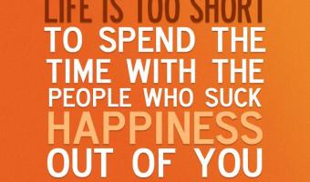 Life is too short to be with people who suck happiness out