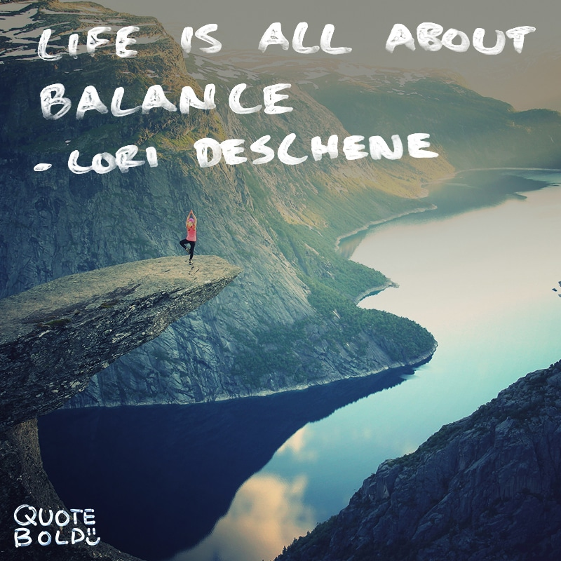 """quote """"Life is all about balance. You don't always need to be getting stuff done. Sometimes it's perfectly okay, and absolutely necessary, to shut down, kick back, and do nothing."""" - Lori Deschene"""