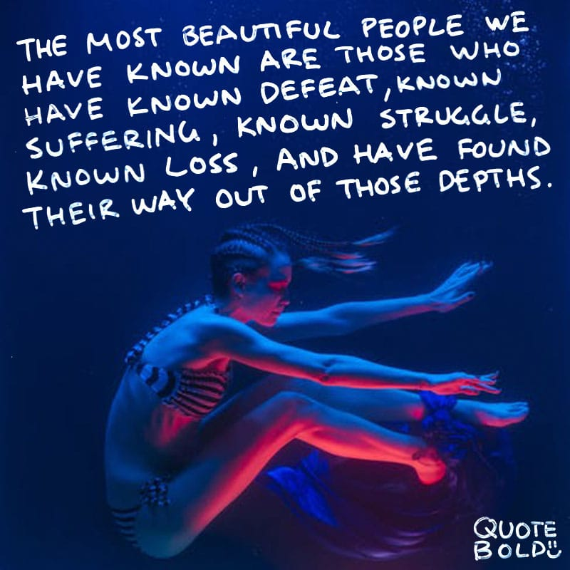 "quote ""The most beautiful people we have known are those who have known defeat, known suffering, known struggle, known loss, and have found their way out of those depths."" - Elisabeth Kubler-Ross"