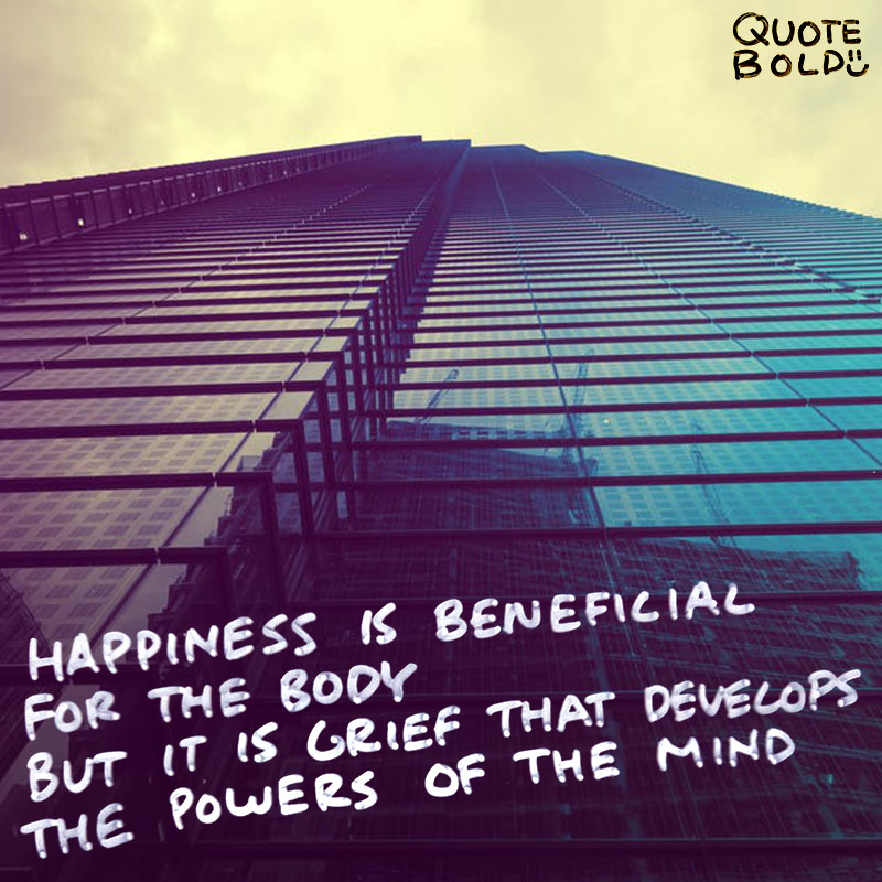"quote ""Happiness is beneficial for the body, but it is grief that develops the powers of the mind."" - Marcel Proust"