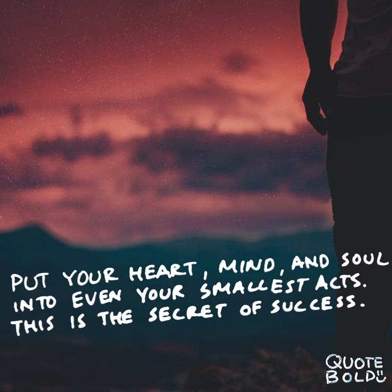 "having heart quote ""Put your heart, mind, and soul into even your smallest acts. This is the secret of success."" - Swami Sivananda"