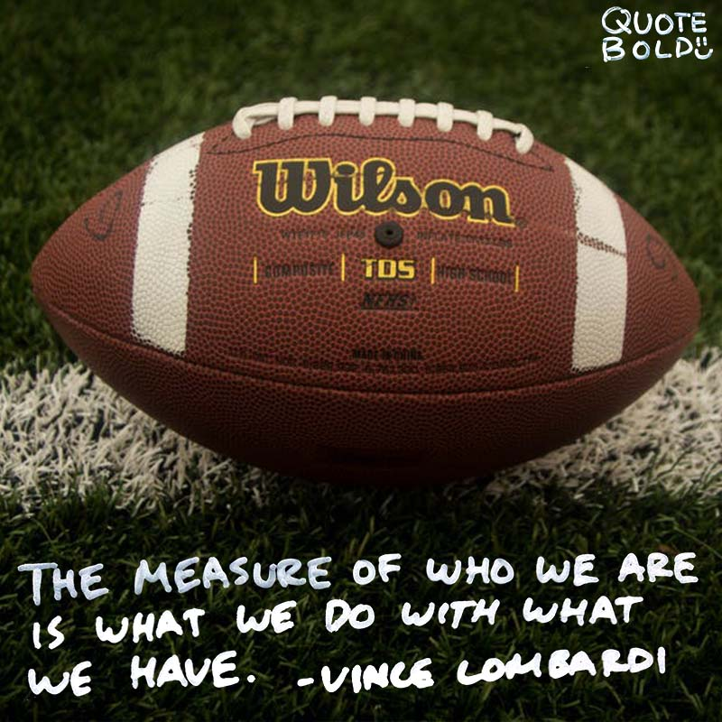 "motivational quotes ""The measure of who we are is what we do with what we have."" - Vince Lombardi"