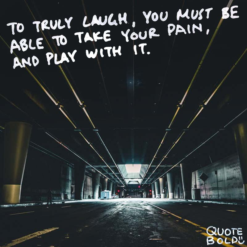 "quote ""To truly laugh, you must be able to take your pain, and play with it."" - Charlie Chaplin"