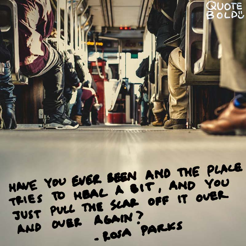 "pain quotes - ""Have you ever been hurt and the place tries to heal a bit, and you just pull the scar off of it over and over again?"" - Rosa Parks"