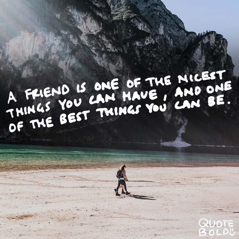 """quote """"A friend is one of the nicest things you can have, and one of the best things you can be."""" — Douglas Pagels"""