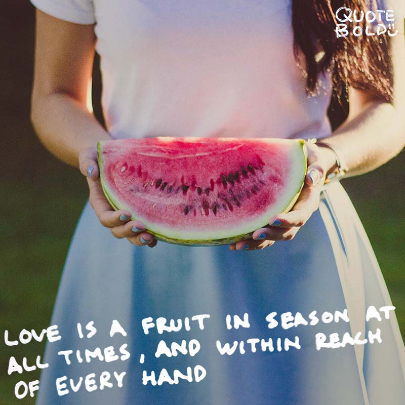 "wednesday romantic quotes - ""Love is a fruit in season at all times, and within reach of every hand."" - Mother Teresa"