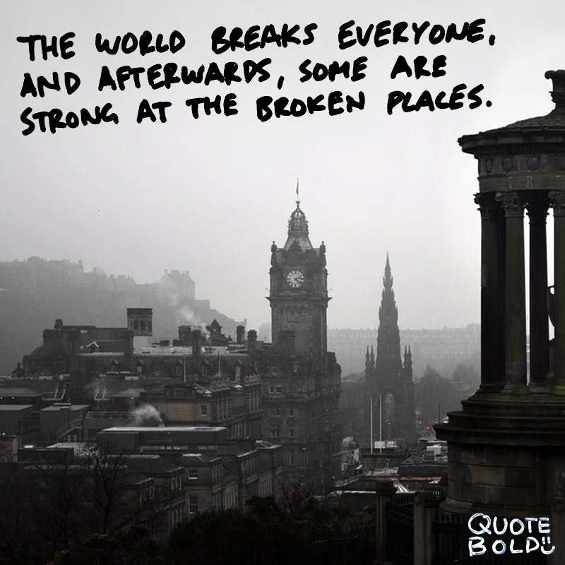 "quote about being strong - ""The world breaks everyone, and afterward, some are strong at the broken places."" - Ernest Hemingway"