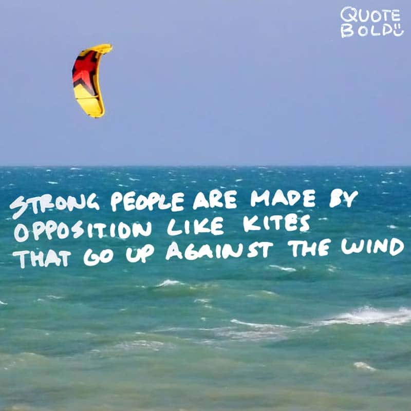 "quotes being strong - Frank Harris ""Strong people are made by opposition like kites that go up against the wind."""