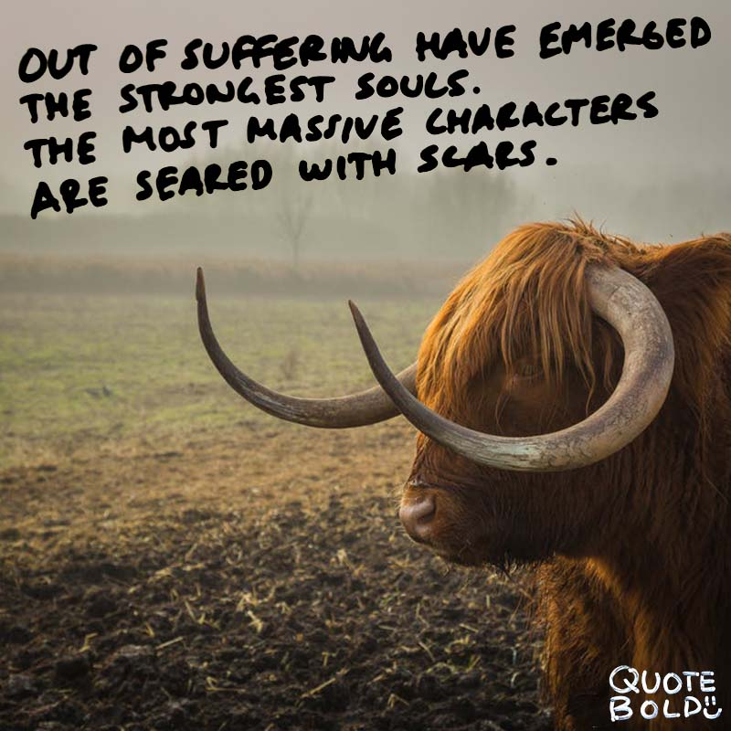 """quotes being strong - Khalil Gibran """"Out of suffering have emerged the strongest souls; the most massive characters are seared with scars."""""""
