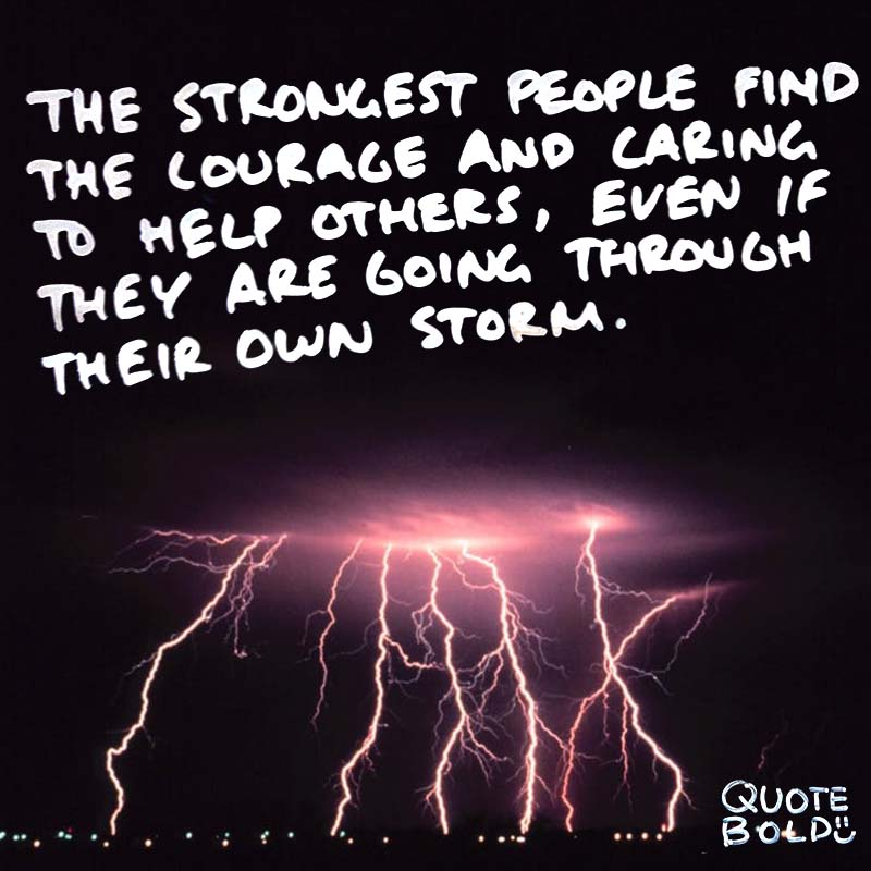 "quotes being strong - Roy T Bennett ""The strongest people find the courage and caring to help others, even if they are going through their own storm."""