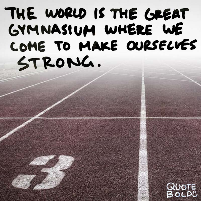 "quote about being strong - ""The world is the great gymnasium where we come to make ourselves strong."" - Swami Vivekananda"