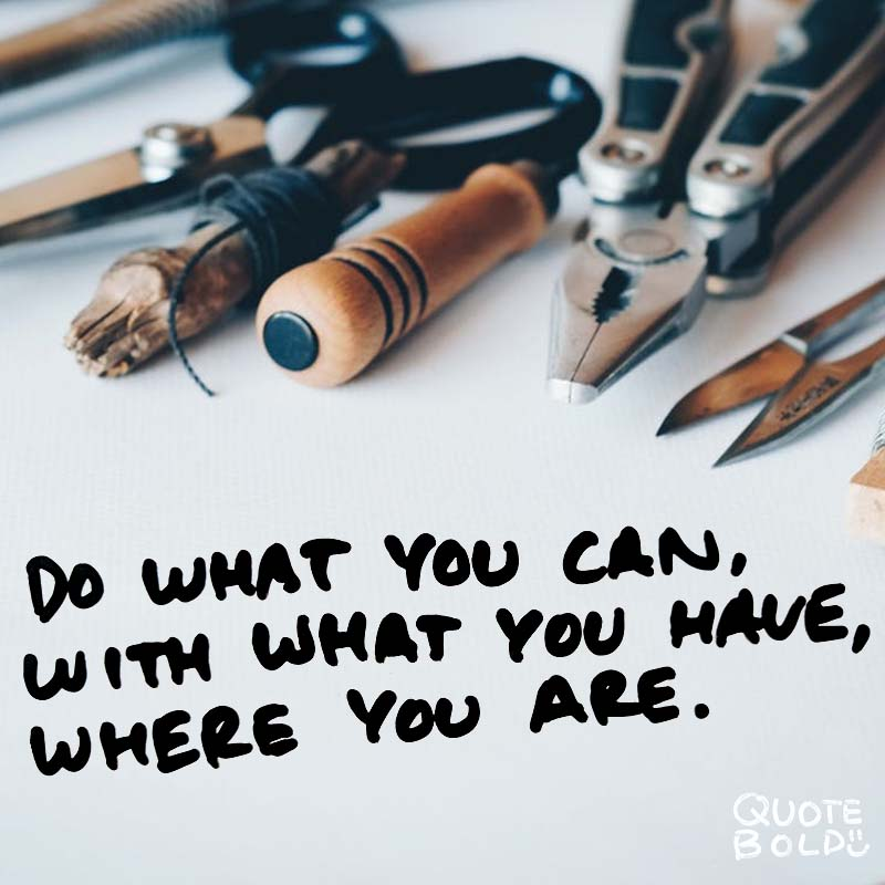 "quotes being strong - Theodore Roosevelt ""Do what you can, with what you have, where you are."""
