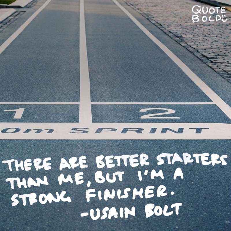 "quotes being strong - Usain Bolt ""There are better starters than me but I'm a strong finisher."""